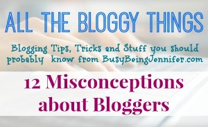 All the Bloggy Things: 12 Misconceptions about bloggers - BusyBeingJennifer.com