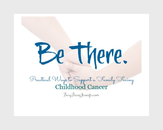Be There. Practical Ways to support a family facing childhood cancer - busybeingjennifer.com