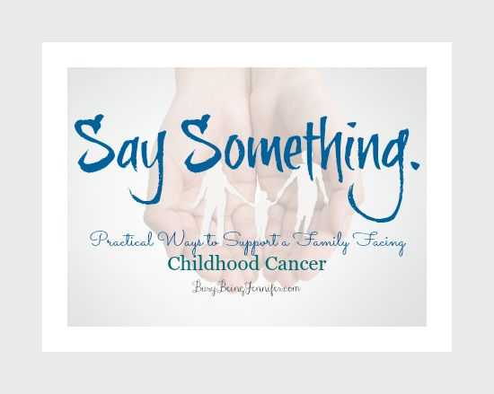 Say Something - Practical ways to support a family facing childhood cancer - busybeingjennifer.com